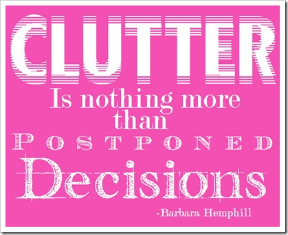 Clutter is nothing more than postponed decisions