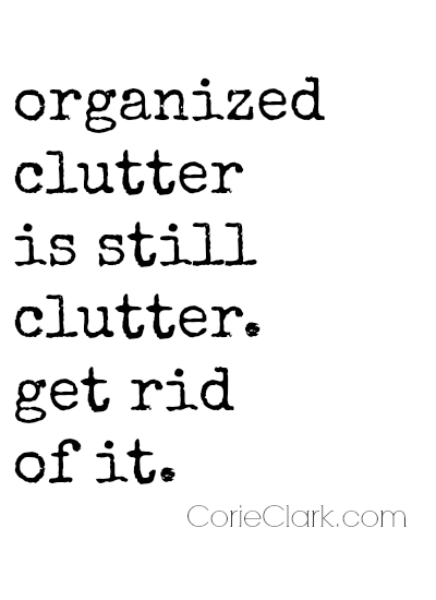 Organized clutter is still clutter. Get rid of it